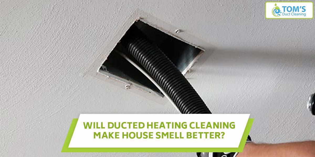 Will Ducted Heating Cleaning Make House Smell Better?